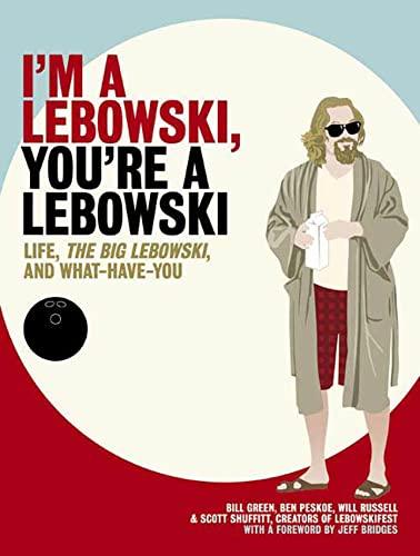 I'm a Lebowski, You're a Lebowski: Life, the Big Lebowski, and What Have You: Green, Bill...