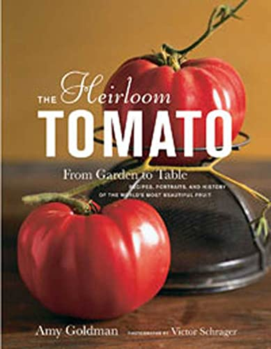 9781596912915: The Heirloom Tomato: From Garden to Table: Recipes, Portraits, and History of the World's Most Beautiful Fruit