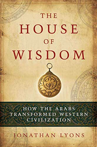 9781596914599: The House of Wisdom: How the Arabs Transformed Western Civilization