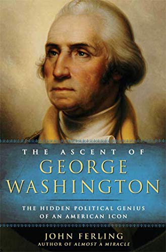 The Ascent of George Washington: The Hidden Political Genius of an American Icon: Ferling, John