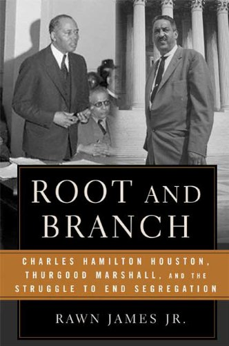 Root and Branch: Charles Hamilton Houston, Thurgood Marshall, and the Struggle to End Segregation: ...