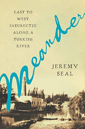Meander: East to West, Indirectly, Along a Turkish River: Jeremy Seal