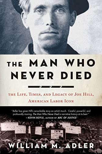 The Man Who Never Died: The Life, Times and Legacy of Joe Hill, Labor Icon