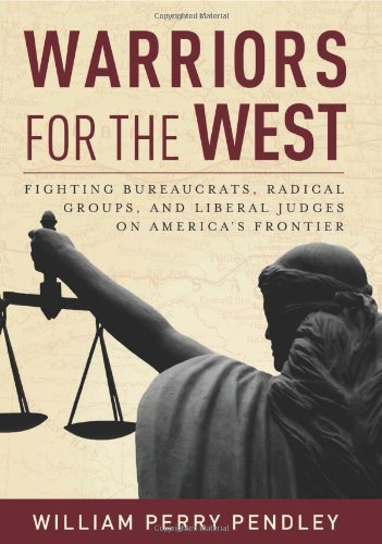 Warriors for the West: Fighting Bureaucrats, Radical Groups, And Liberal Judges on America's ...
