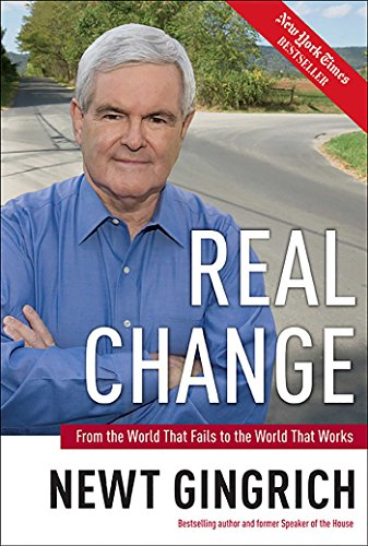 Real Change: From the World That Fails to the World That Works: Gingrich, Newt