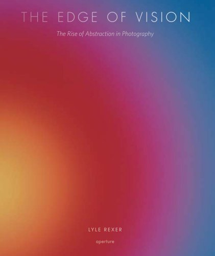 The Edge of Vision: The Rise of Abstraction in Photography: Rexer, Lyle