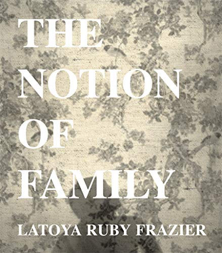 LaToya Ruby Frazier: The Notion of Family: Dennis Dickerson; Laura Wexler
