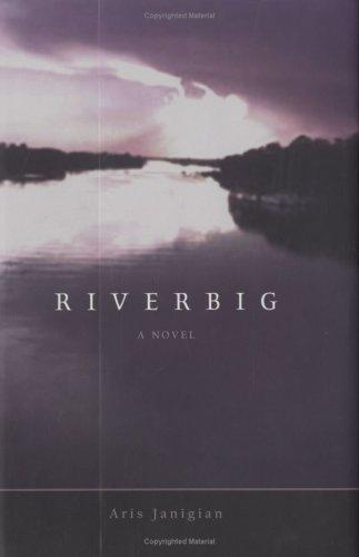 Riverbig A Novel: Janigian, Aris
