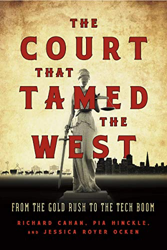The Court That Tamed the West: From the Gold Rush to the Tech Boom: Cahan, Richard