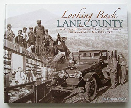 Looking Back, Lane County: A Pictorial Retrospective of Lane County, Oregon - The Early Years - Mid...