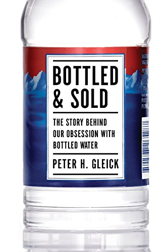 Bottled and Sold: The Story Behind Our Obsession with Bottled Water: Gleick, Peter H.