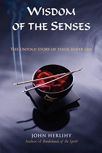 Wisdom of the Senses: The Untold Story of Their Inner Life: John Herlihy