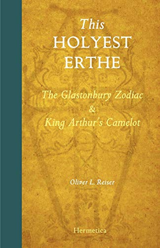 This Holyest Erthe: The Glastonbury Zodiac and King Arthurs Camelot: Oliver L. Reiser