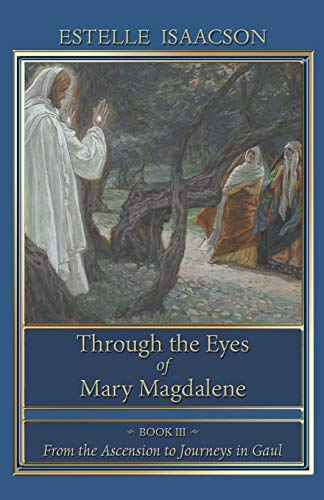 Through the Eyes of Mary Magdalene: From the Ascension to Journeys in Gaul: Isaacson, Estelle