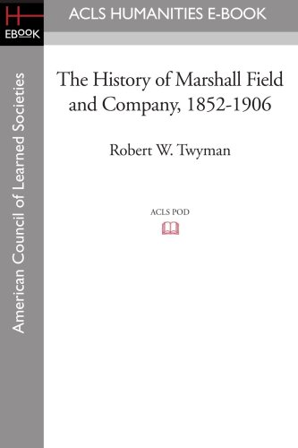 The History of Marshall Field and Company, 1852-1906: Robert W. Twyman