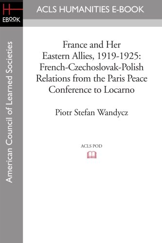 9781597404037: France and Her Eastern Allies, 1919-1925: French-Czechoslovak-Polish Relations from the Paris Peace Conference to Locarno (Acls History E-Book Project Reprint Series)