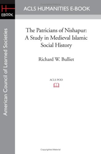 The Patricians of Nishapur: A Study in Medieval Islamic Social History: Richard W. Bulliet