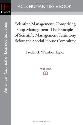 9781597404945: Scientific Management, Comprising Shop Management: The Principles of Scientific Management Testimony before the Special House Committee (American Council of Learned Societies)