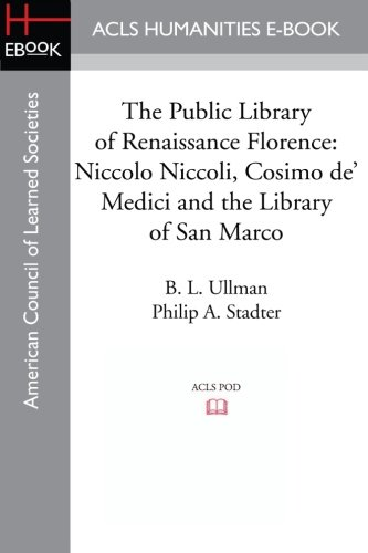 The Public Library of Renaissance Florence: Niccolo Niccoli, Cosimo de' Medici and the Library of San Marco (1597405124) by Ullman, B. L.; Stadter, Philip A.