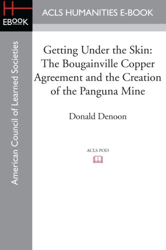 Getting Under the Skin: The Bougainville Copper Agreement and the Creation of the Panguna Mine: ...