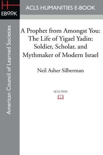 A Prophet from Amongst You: The Life of Yigael Yadin: Soldier, Scholar, and Mythmaker of Modern Israel (1597409766) by Silberman, Neil Asher