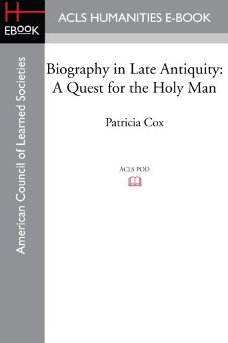 Biography in Late Antiquity: A Quest for the Holy Man: Patricia Cox