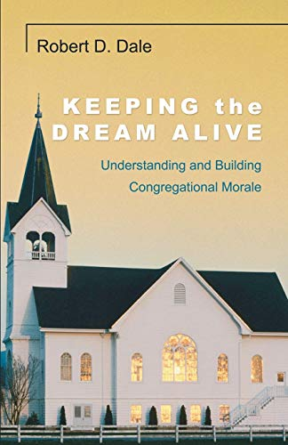 Keeping the Dream Alive: Understanding and Building Congregational Morale: Dale, Robert