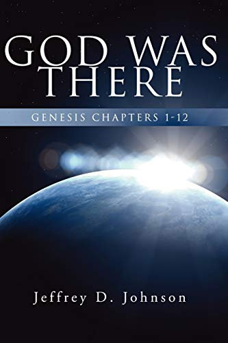 God Was There: Genesis Chapter 1-12: Jeffrey D. Johnson