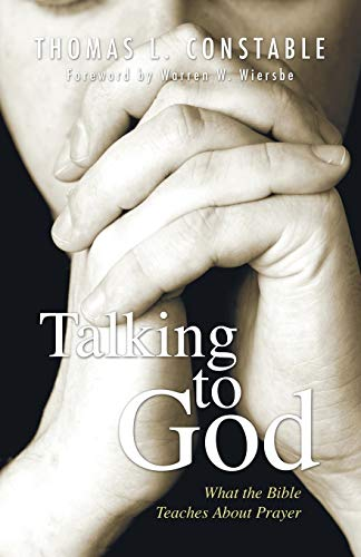 Talking to God: What the Bible Teaches about Prayer: Constable, Thomas L.