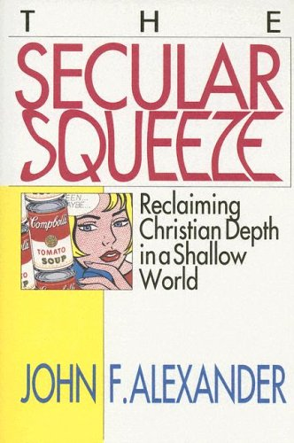 The Secular Squeeze: Reclaiming Christian Depth in a Shallow World: John F. Alexander