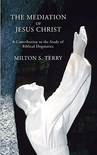 The Mediation of Jesus Christ: A Contribution to the Study of Biblical Dogmatics: Terry, Milton ...
