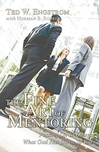 The Fine Art of Mentoring: Passing on to Others What God Has Given to You: Engstrom, Ted W.