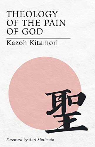 Theology of the Pain of God: The First Original Theology From Japan: Kitamori, Kazoh