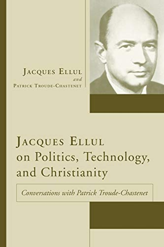 9781597522663: Jacques Ellul on Politics, Technology, and Christianity: Conversations with Patrick Troude-Chastenet