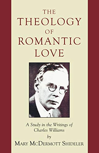 The Theology of Romantic Love: A Study in the Writings of Charles Williams: Shideler, Mary ...