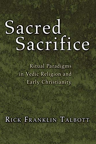 Sacred Sacrifice: Ritual Paradigms in Vedic Religion and Early Christianity: Talbott, Rick F.