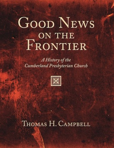 Good News on the Frontier: A History of the Cumberland Presbyterian Church: Thomas H. Campbell