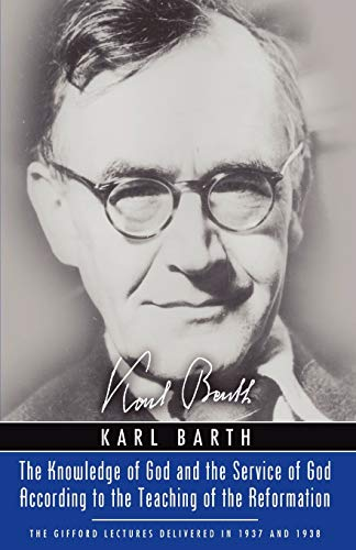 The Knowledge of God and the Service of God According to the Teaching of the Reformation: Recalling the Scottish Confession of 1560 (Gifford Lectures 1937 & 1938) (1597524271) by Barth, Karl