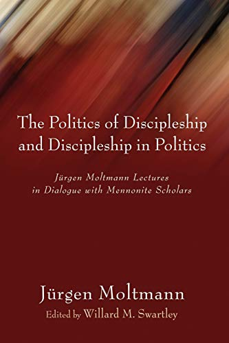 9781597524834: The Politics of Discipleship and Discipleship in Politics: Jurgen Moltmann Lectures in Dialogue with Mennonite Scholars