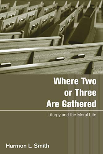 Where Two or Three Are Gathered: Liturgy and the Moral Life: Smith, Harmon L.