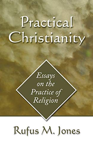 Practical Christianity: Essays on the Practice of Religion (1597526436) by Rufus M. Jones