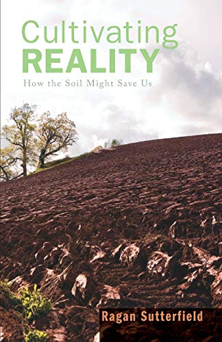 9781597526562: Cultivating Reality: How the Soil Might Save Us