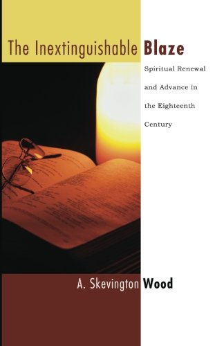 The Inextinguishable Blaze: Spiritual Renewal and Advance in the Eighteenth Century (Advance of Christianity Thorugh the Centuries) (1597526983) by A. Skevington Wood