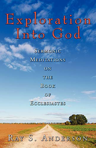 Exploration Into God: Sermonic Meditations on the Book of Ecclesiastes (Ray S. Anderson Collection)...