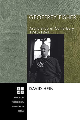 Geoffrey Fisher: Archbishop of Canterbury, 1945-1961 (Princeton Theological Monograph) (9781597528245) by David Hein
