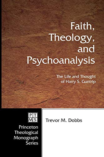 9781597528467: Faith, Theology, and Psychoanalysis: The Life and Thought of Harry S. Guntrip (Princeton Theological Monograph)