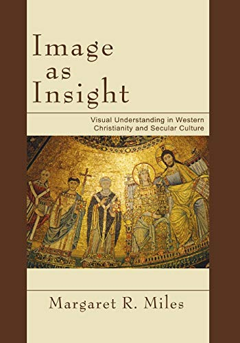 Image as Insight: Visual Understanding in Western Christianity and Secular Culture: Miles, Margaret...