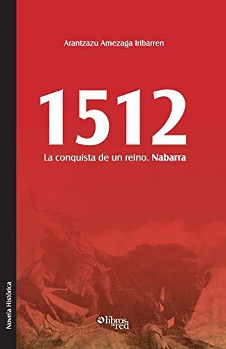 1512. La Conquista de Un Reino. Nabarra: Arantzazu Amezaga