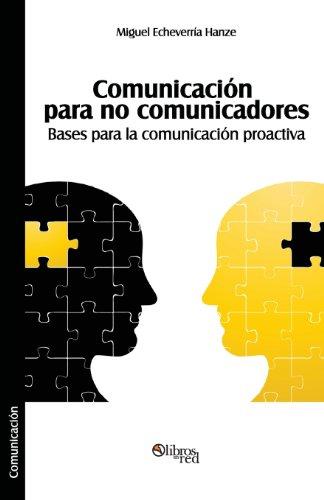 Comunicacion Para No Comunicadores. Bases Para La Comunicacion Proactiva: Miguel Echeverria Hanze