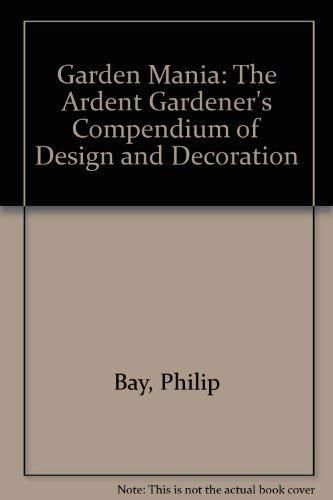 9781597640527: Garden Mania: The Ardent Gardener's Compendium of Design and Decoration